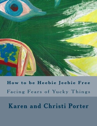 How to be Heebie Jeebie Free: A guide to help children and adults cope with fear, disgust, and gross things (Emotatudes) (Volume 2)